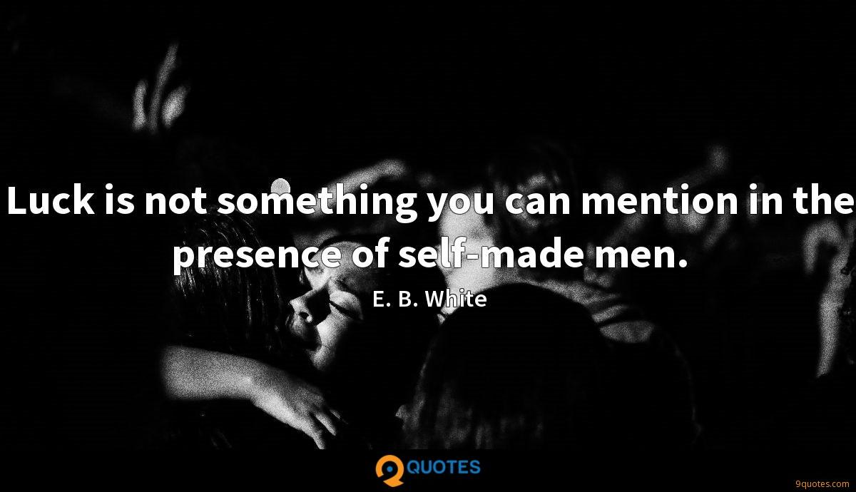 Luck is not something you can mention in the presence of self-made men.