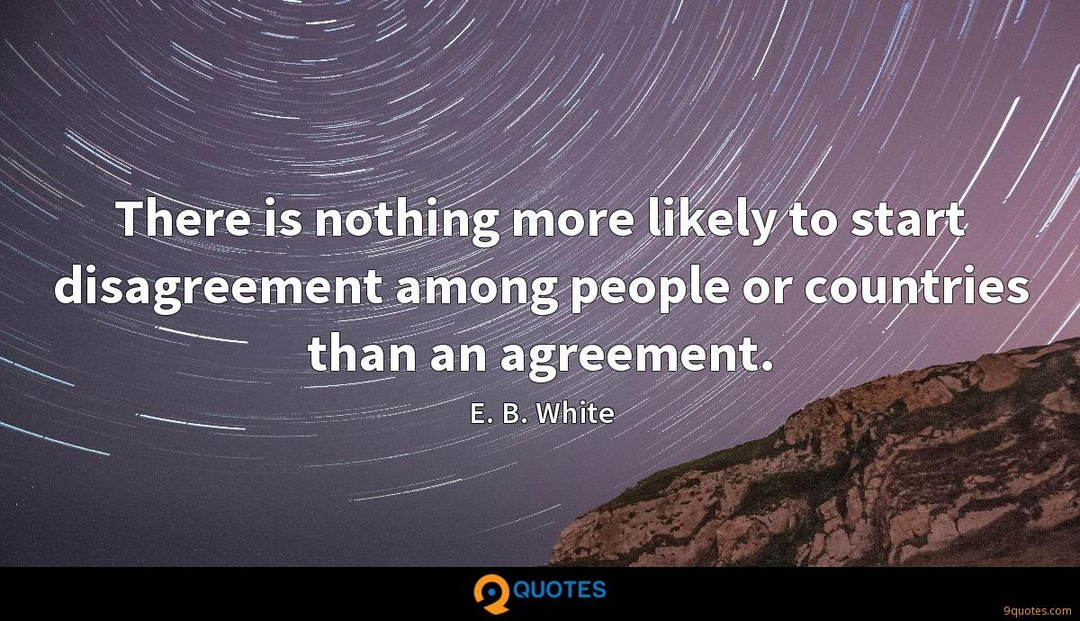 There is nothing more likely to start disagreement among people or countries than an agreement.