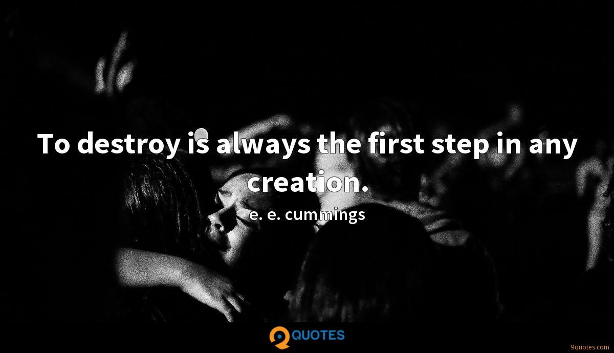 To destroy is always the first step in any creation.