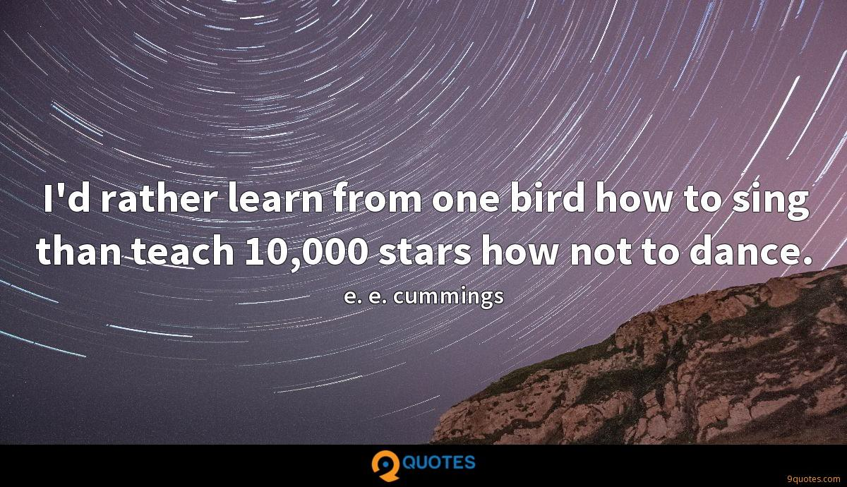 I'd rather learn from one bird how to sing than teach 10,000 stars how not to dance.