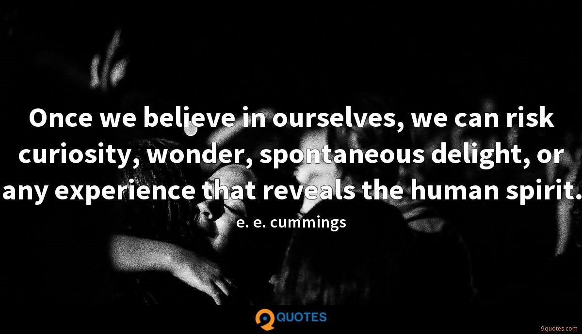 Once we believe in ourselves, we can risk curiosity, wonder, spontaneous delight, or any experience that reveals the human spirit.