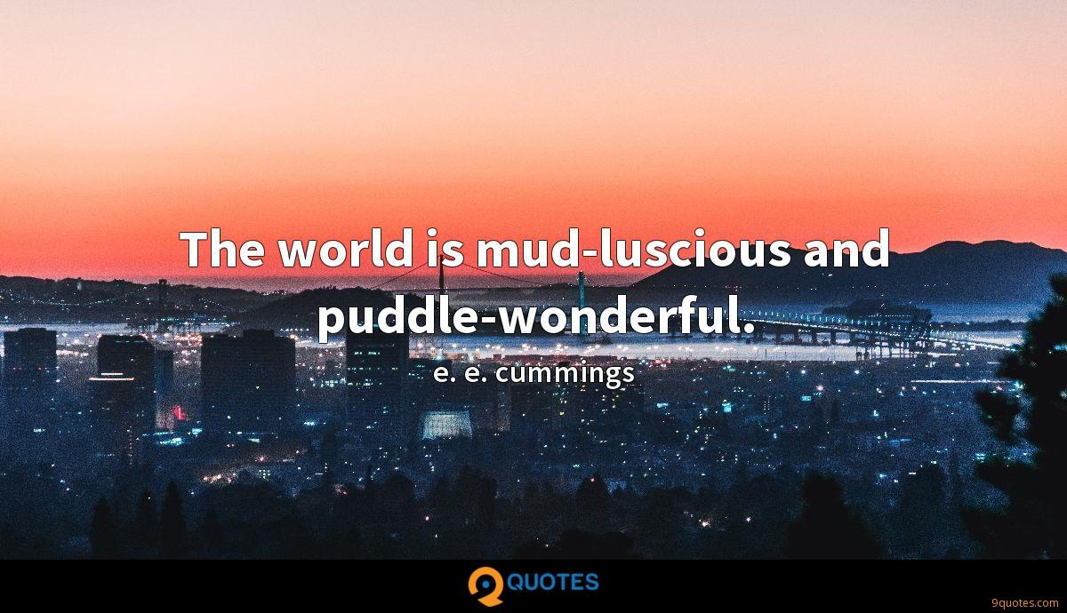 The world is mud-luscious and puddle-wonderful.