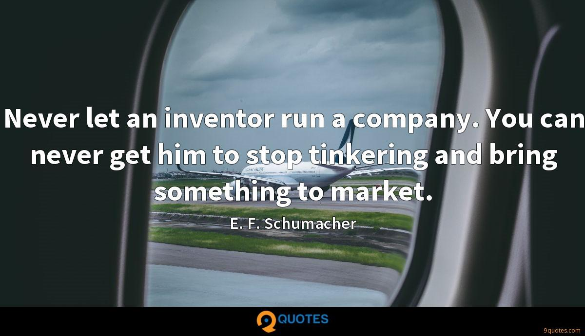 Never let an inventor run a company. You can never get him to stop tinkering and bring something to market.