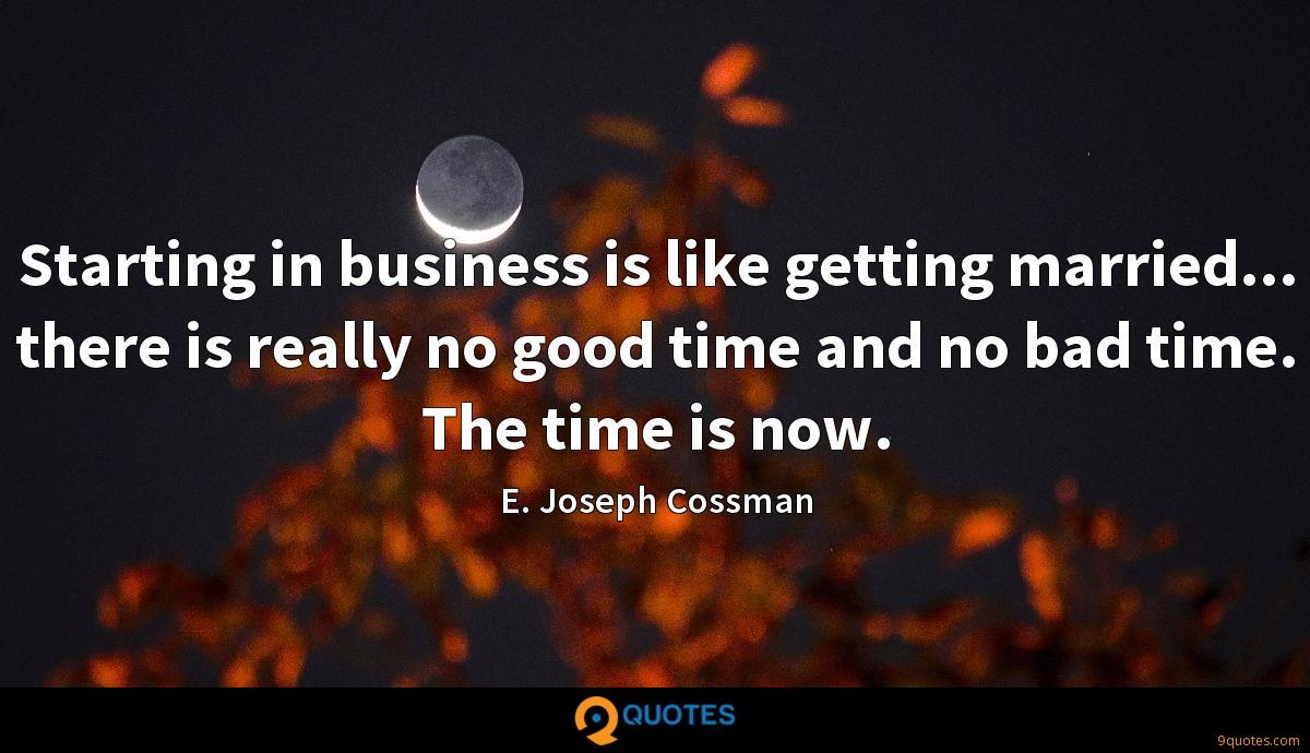 Starting in business is like getting married... there is really no good time and no bad time. The time is now.
