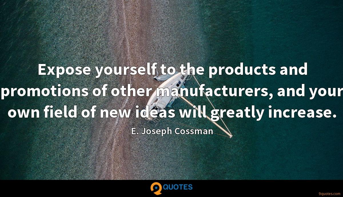 Expose yourself to the products and promotions of other manufacturers, and your own field of new ideas will greatly increase.