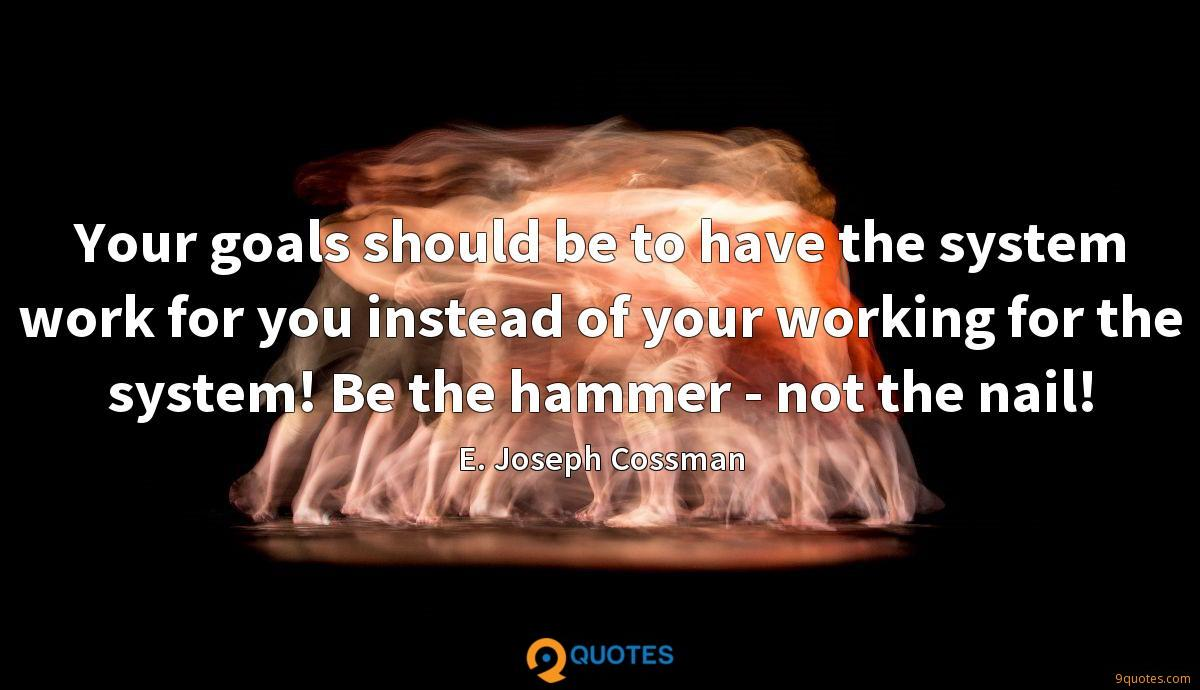 Your goals should be to have the system work for you instead of your working for the system! Be the hammer - not the nail!