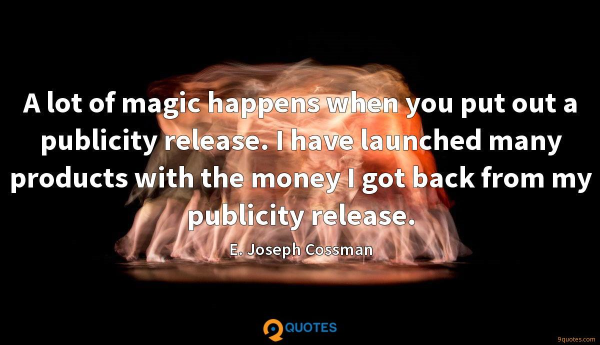 A lot of magic happens when you put out a publicity release. I have launched many products with the money I got back from my publicity release.