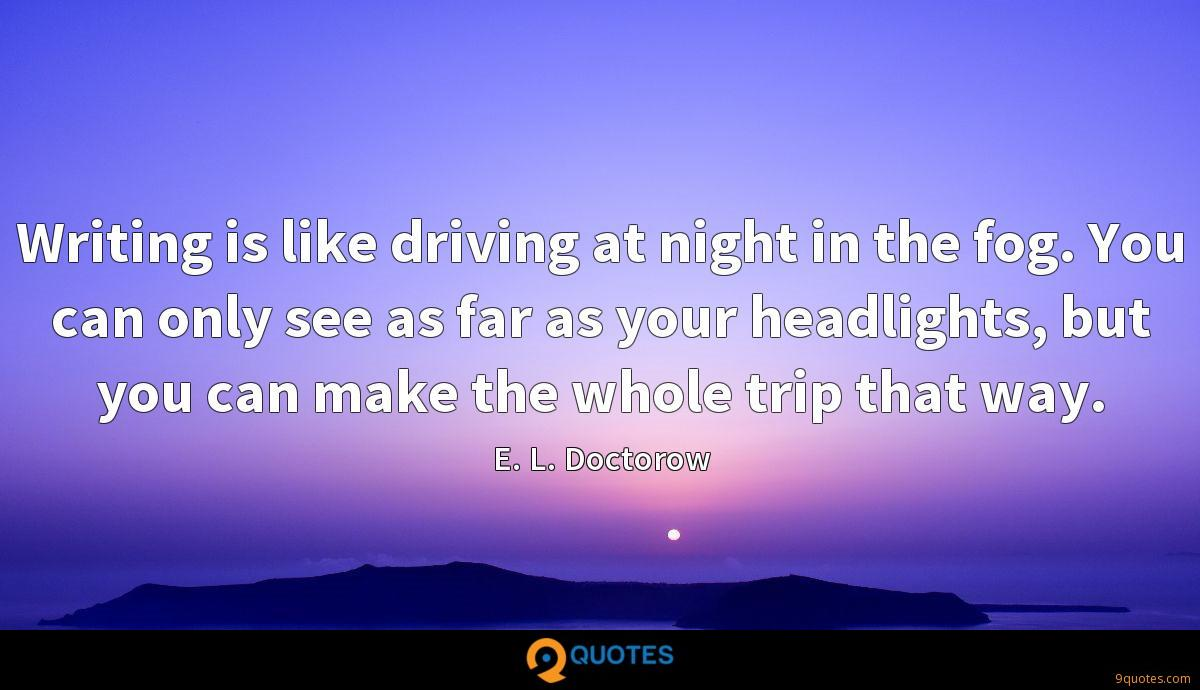 Writing is like driving at night in the fog. You can only see as far as your headlights, but you can make the whole trip that way.