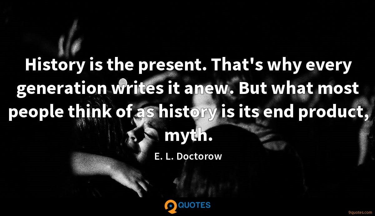 History is the present. That's why every generation writes it anew. But what most people think of as history is its end product, myth.