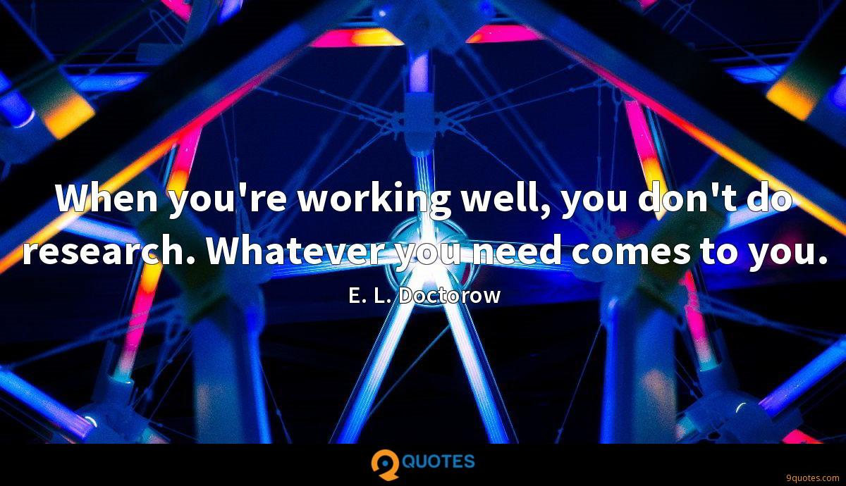 When you're working well, you don't do research. Whatever you need comes to you.