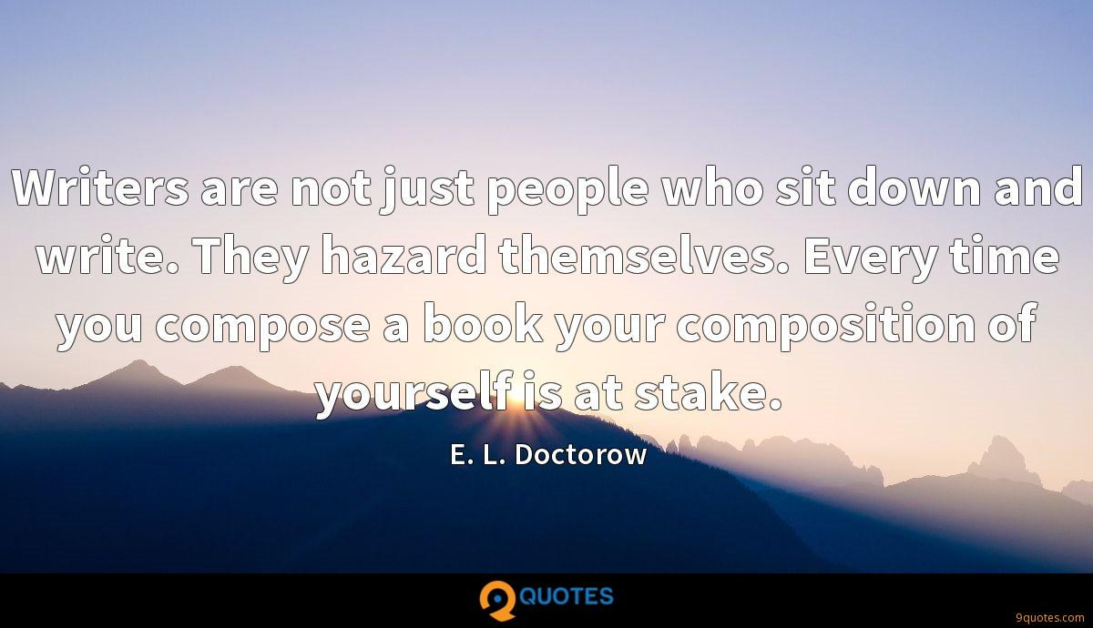 Writers are not just people who sit down and write. They hazard themselves. Every time you compose a book your composition of yourself is at stake.