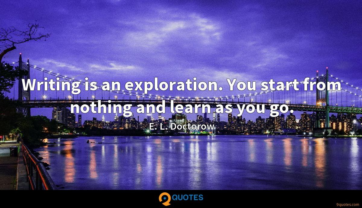 Writing is an exploration. You start from nothing and learn as you go.