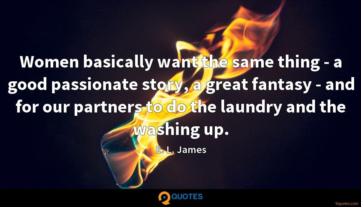 Women basically want the same thing - a good passionate story, a great fantasy - and for our partners to do the laundry and the washing up.