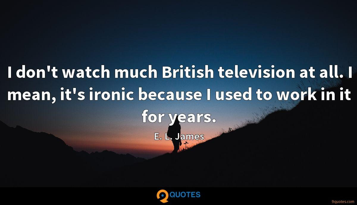 I don't watch much British television at all. I mean, it's ironic because I used to work in it for years.