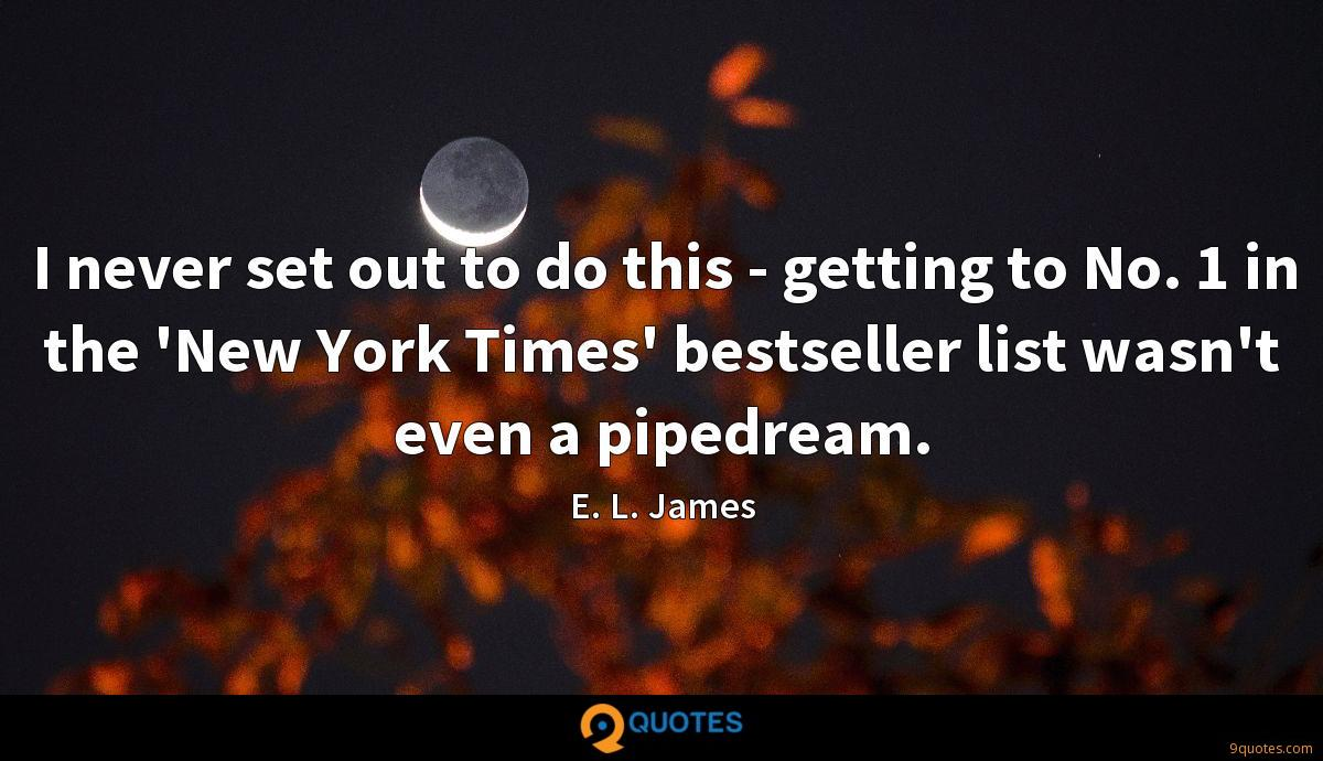 I never set out to do this - getting to No. 1 in the 'New York Times' bestseller list wasn't even a pipedream.
