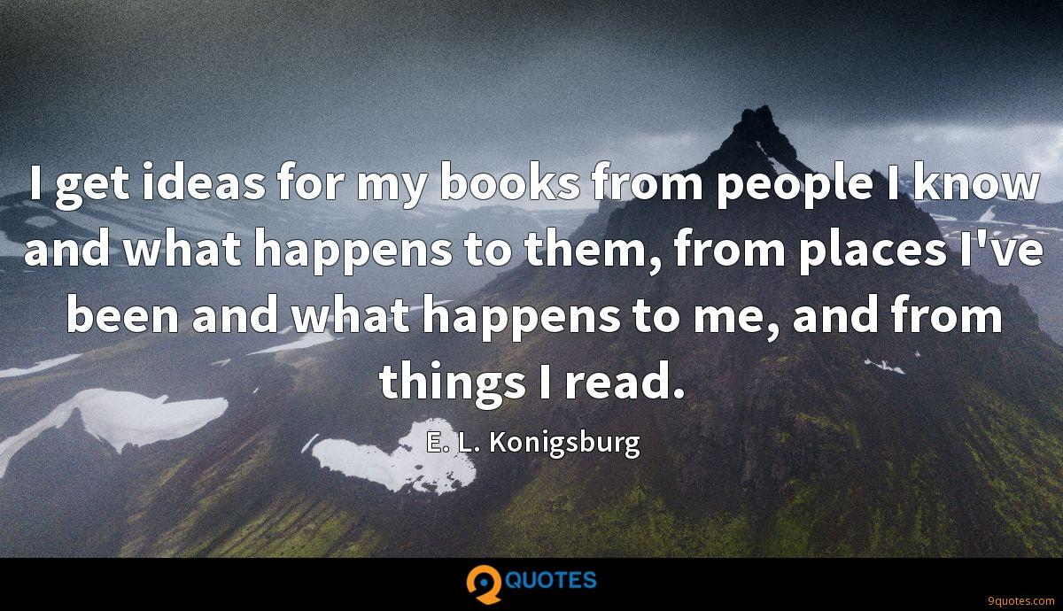 I get ideas for my books from people I know and what happens to them, from places I've been and what happens to me, and from things I read.