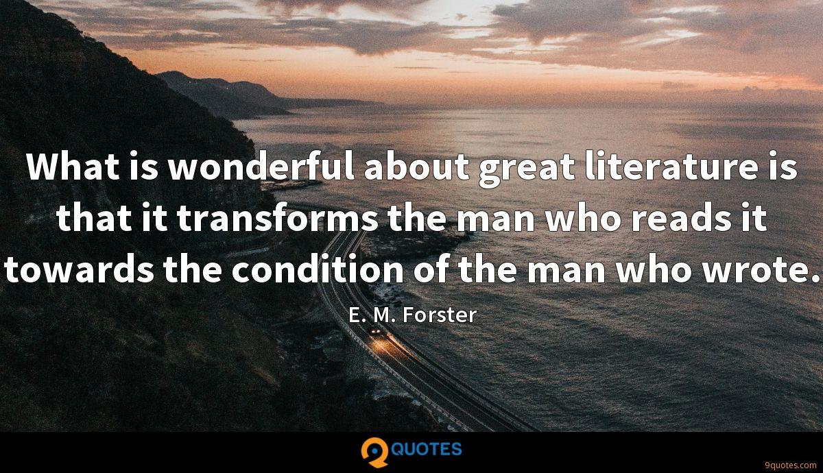 What is wonderful about great literature is that it transforms the man who reads it towards the condition of the man who wrote.