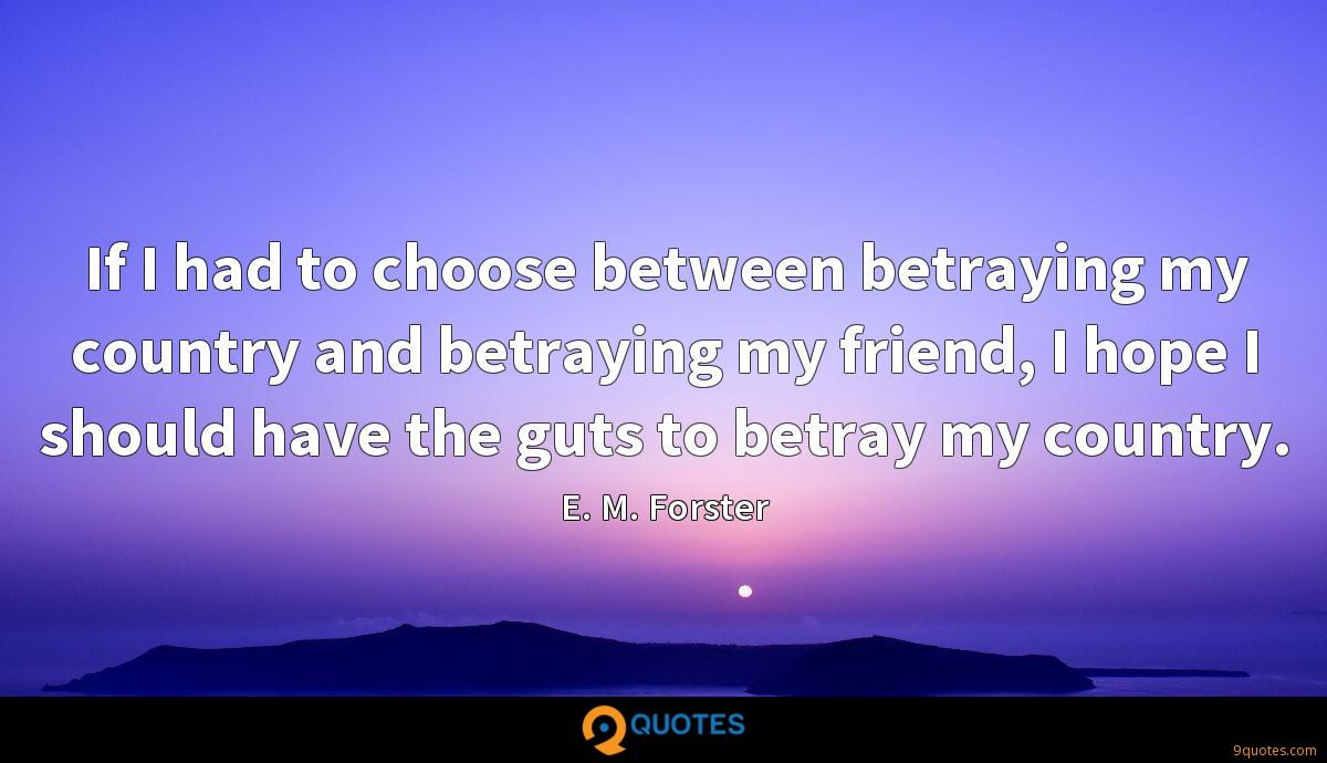 If I had to choose between betraying my country and betraying my friend, I hope I should have the guts to betray my country.