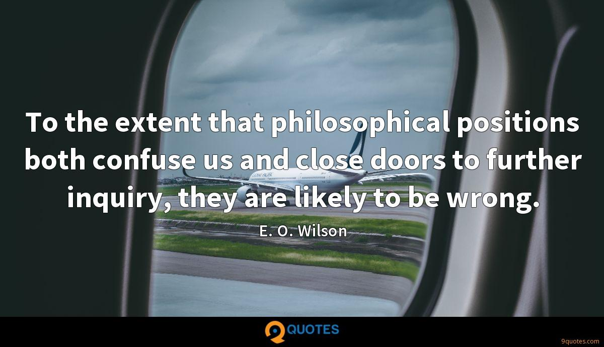 To the extent that philosophical positions both confuse us and close doors to further inquiry, they are likely to be wrong.