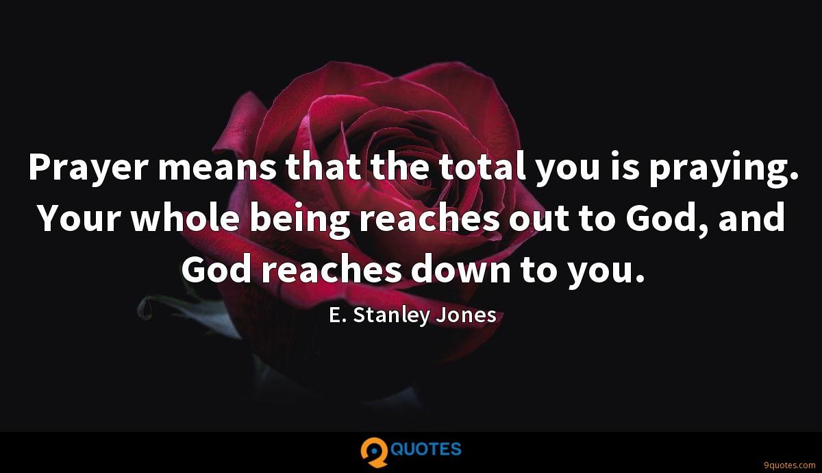 Prayer means that the total you is praying. Your whole being reaches out to God, and God reaches down to you.