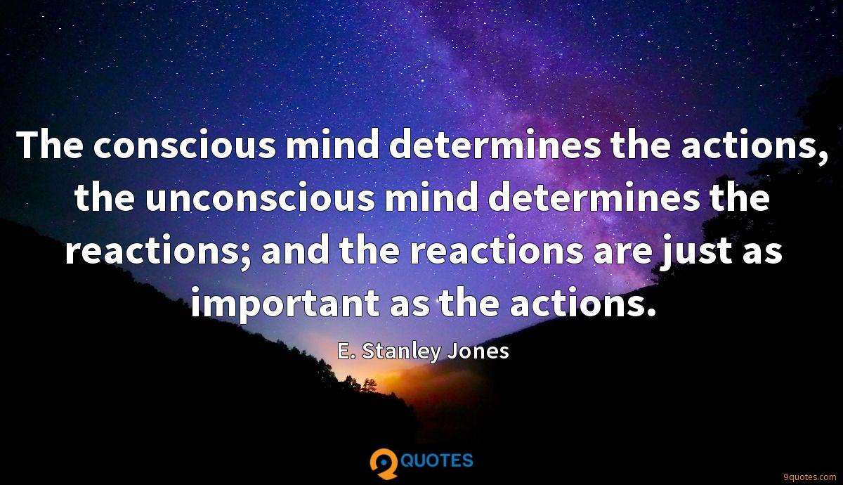 The conscious mind determines the actions, the unconscious mind determines the reactions; and the reactions are just as important as the actions.