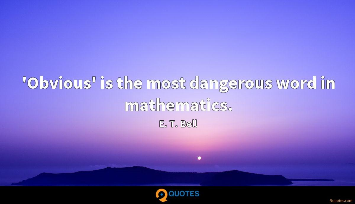 'Obvious' is the most dangerous word in mathematics.