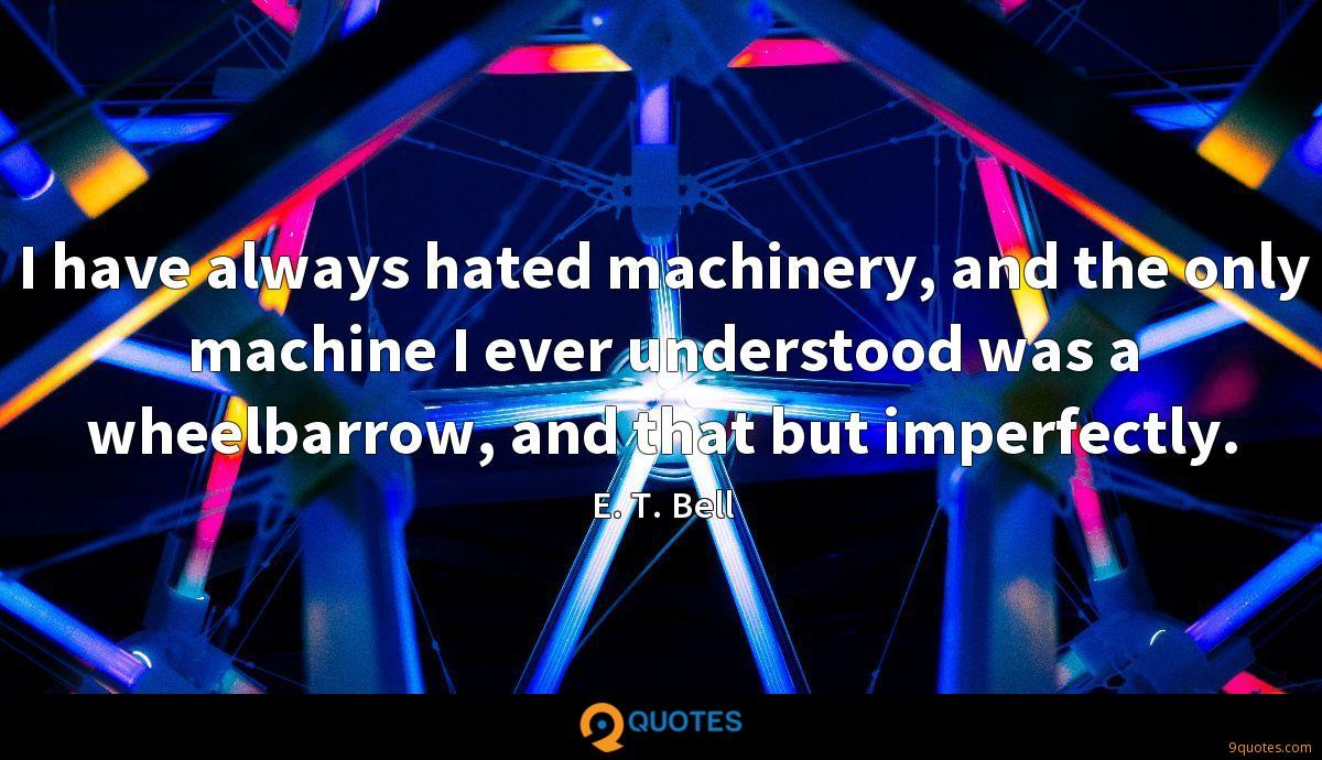 I have always hated machinery, and the only machine I ever understood was a wheelbarrow, and that but imperfectly.