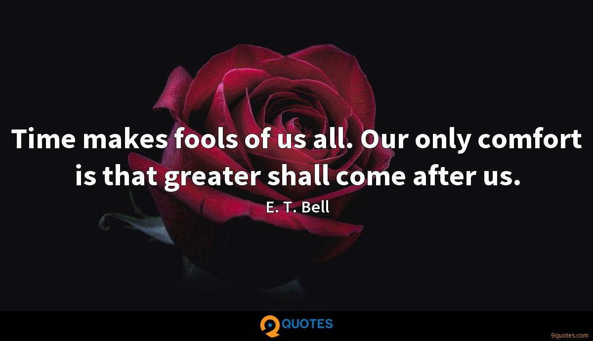 Time makes fools of us all. Our only comfort is that greater shall come after us.