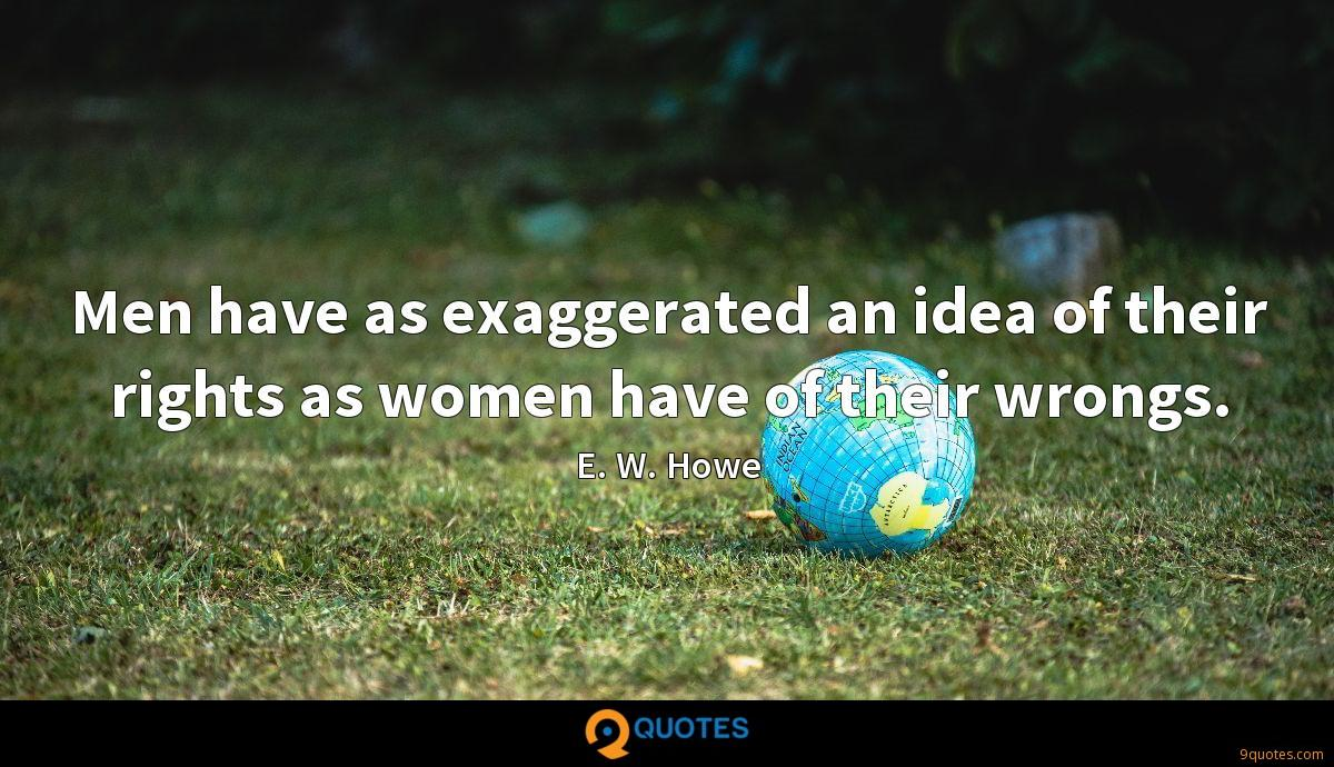 Men have as exaggerated an idea of their rights as women have of their wrongs.