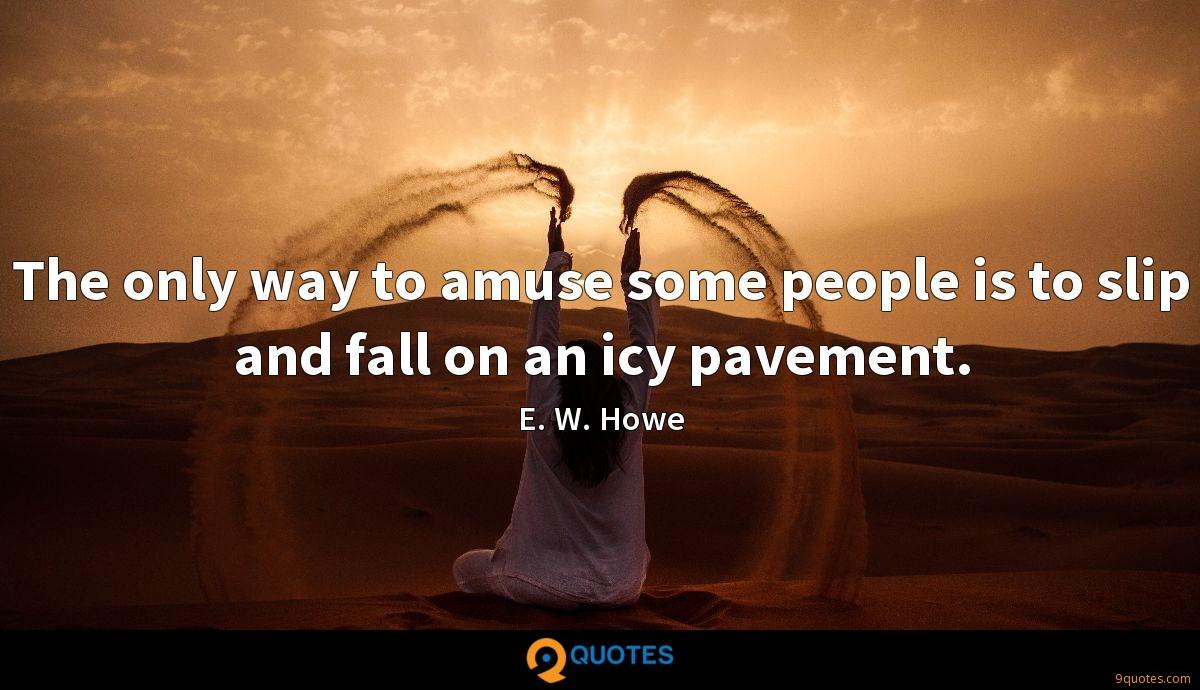 The only way to amuse some people is to slip and fall on an icy pavement.