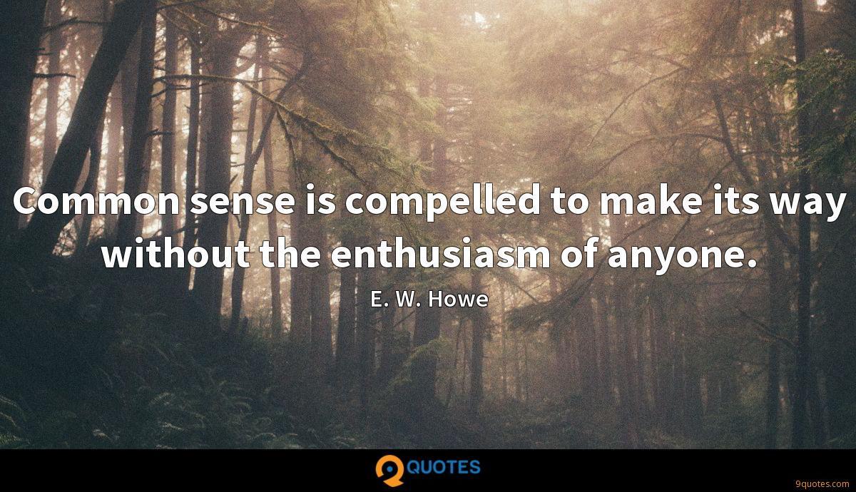 Common sense is compelled to make its way without the enthusiasm of anyone.