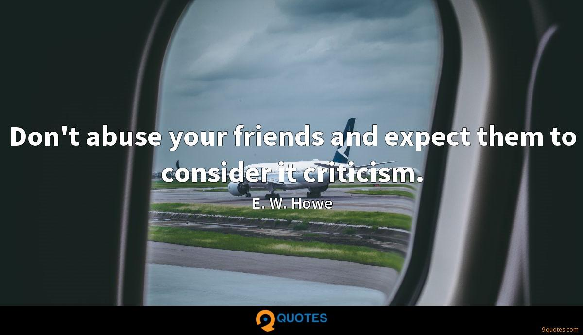 Don't abuse your friends and expect them to consider it criticism.