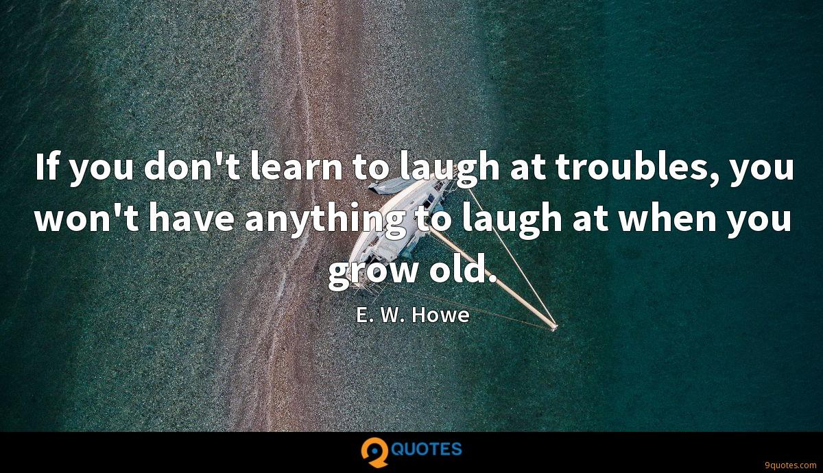 If you don't learn to laugh at troubles, you won't have anything to laugh at when you grow old.