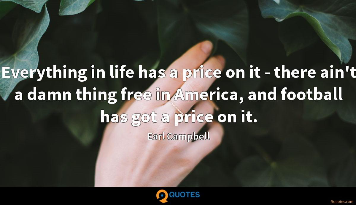 Everything in life has a price on it - there ain't a damn thing free in America, and football has got a price on it.