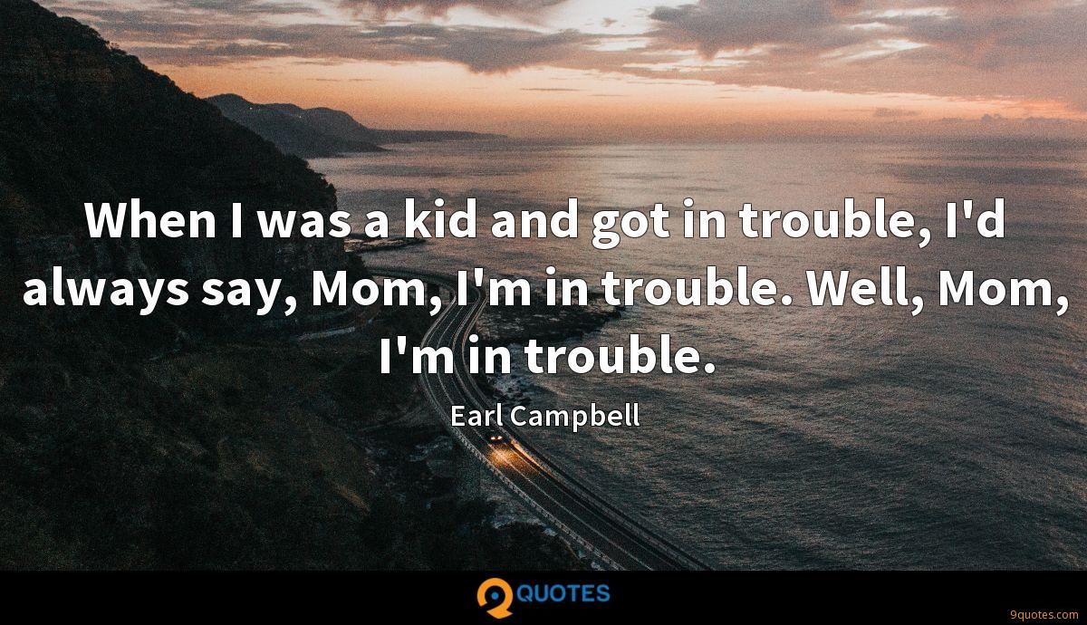 When I was a kid and got in trouble, I'd always say, Mom, I'm in trouble. Well, Mom, I'm in trouble.