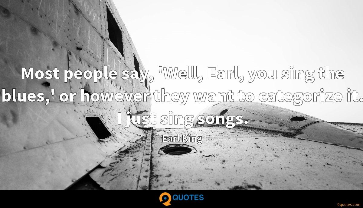Most people say, 'Well, Earl, you sing the blues,' or however they want to categorize it. I just sing songs.