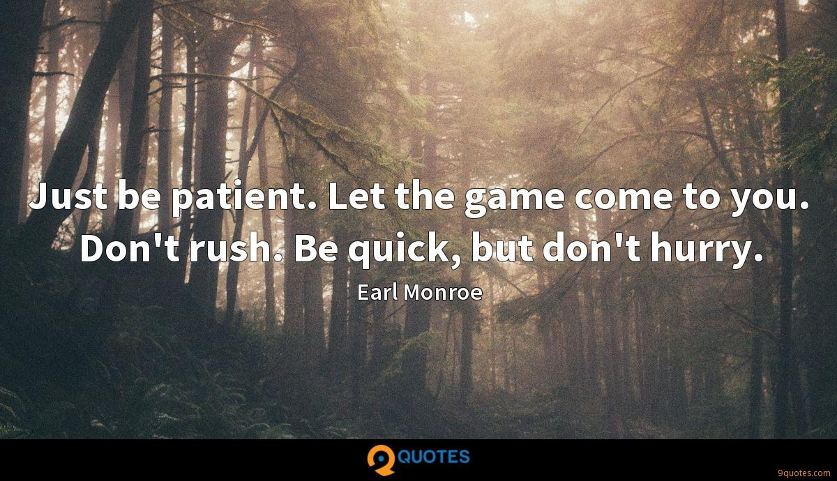 Just be patient. Let the game come to you. Don't rush. Be quick, but don't hurry.