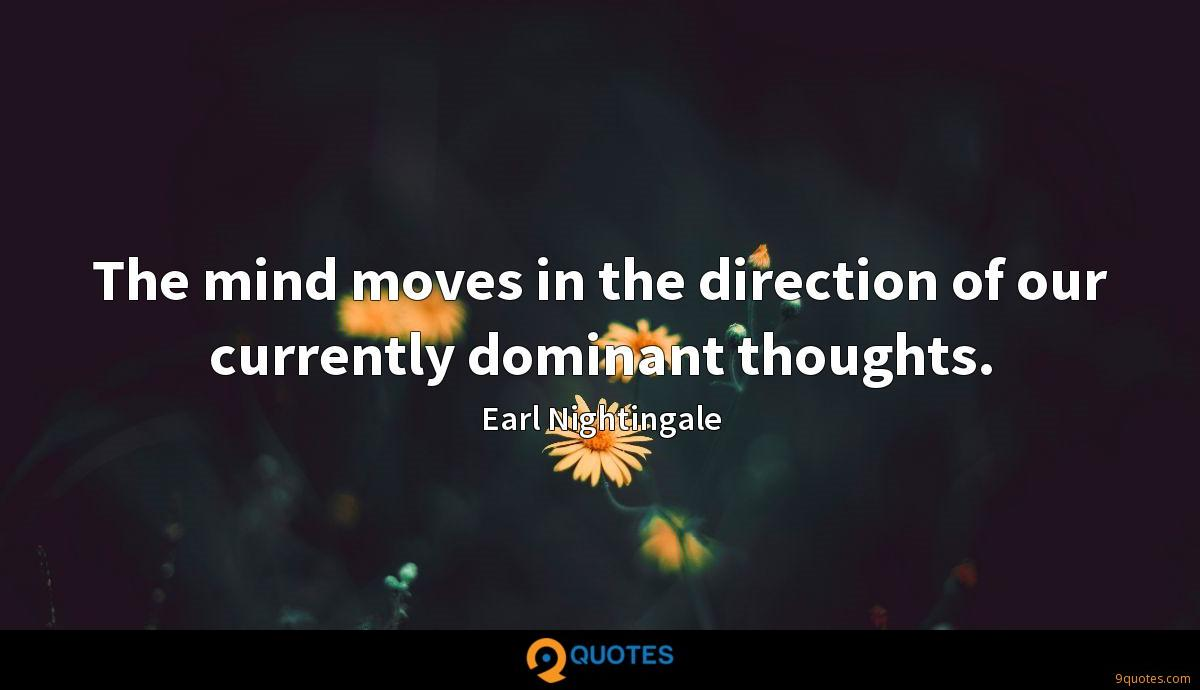 The mind moves in the direction of our currently dominant thoughts.
