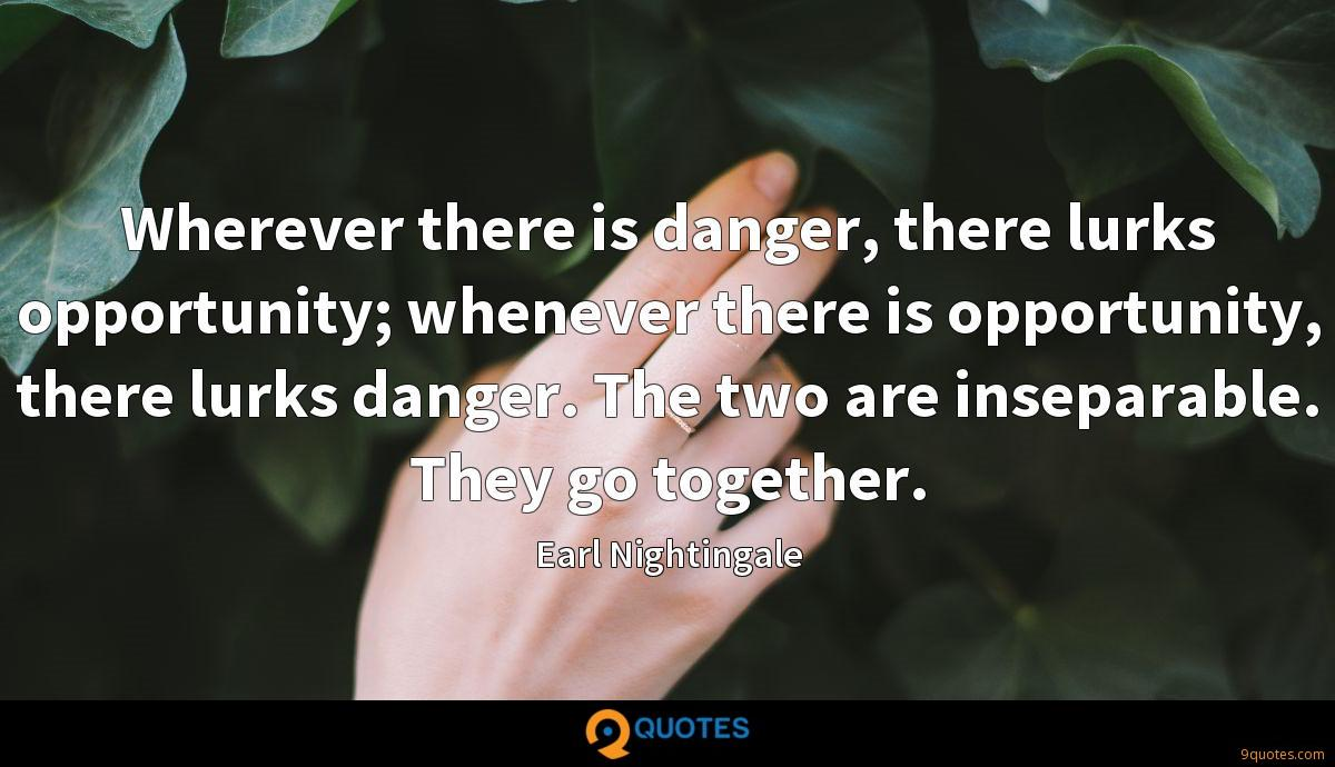 Wherever there is danger, there lurks opportunity; whenever there is opportunity, there lurks danger. The two are inseparable. They go together.