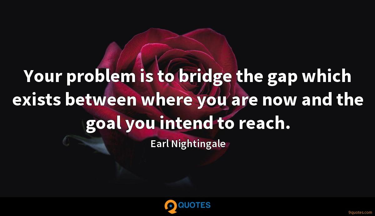 Your problem is to bridge the gap which exists between where you are now and the goal you intend to reach.