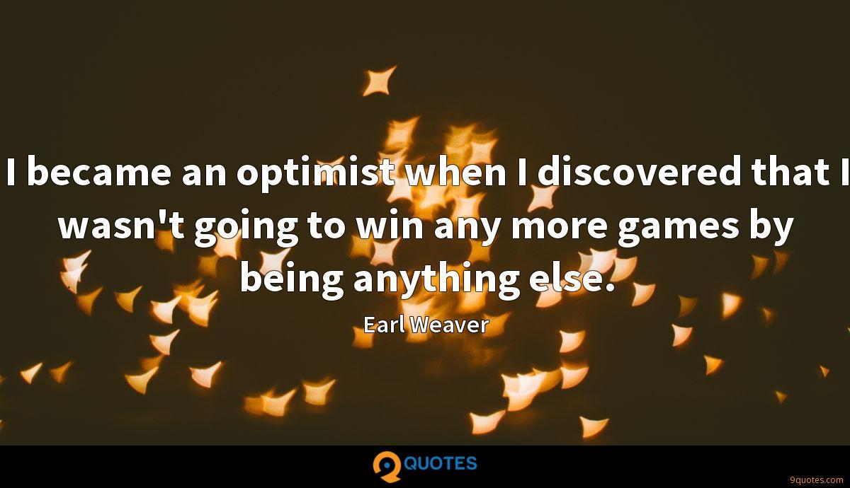 I became an optimist when I discovered that I wasn't going to win any more games by being anything else.