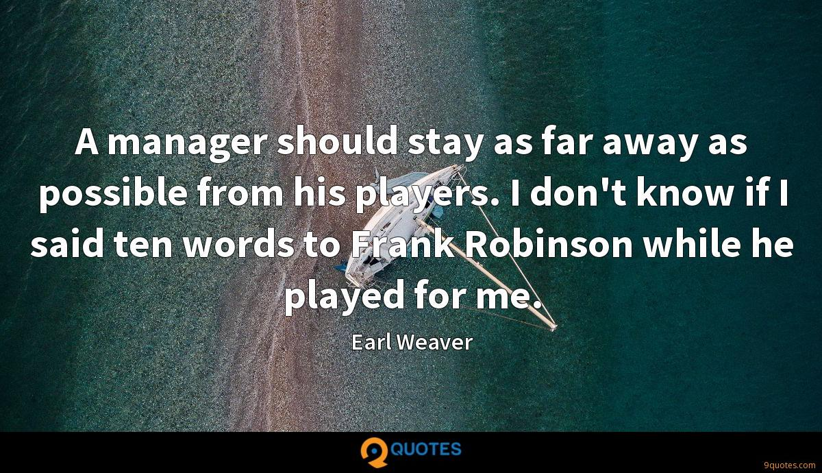 A manager should stay as far away as possible from his players. I don't know if I said ten words to Frank Robinson while he played for me.