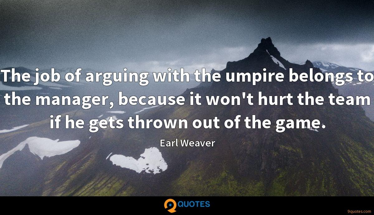 The job of arguing with the umpire belongs to the manager, because it won't hurt the team if he gets thrown out of the game.