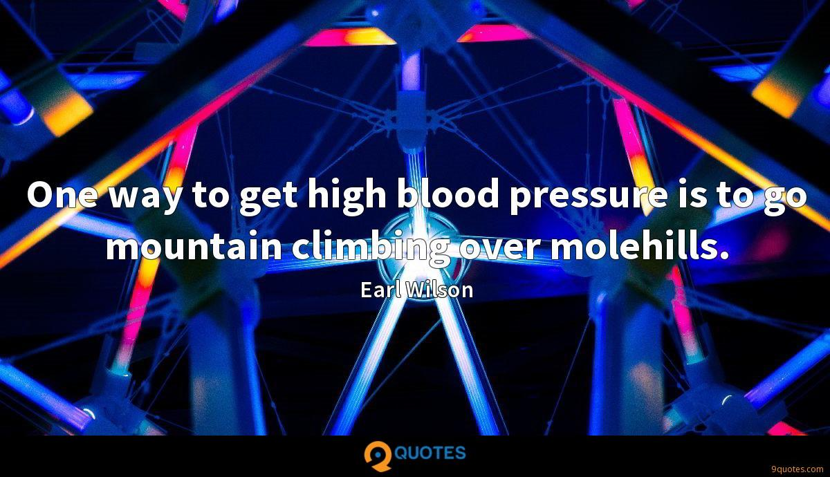One way to get high blood pressure is to go mountain climbing over molehills.