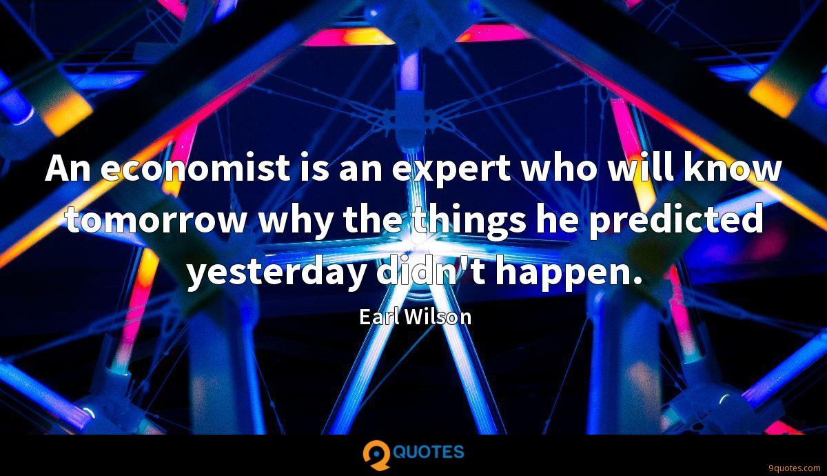 An economist is an expert who will know tomorrow why the things he predicted yesterday didn't happen.