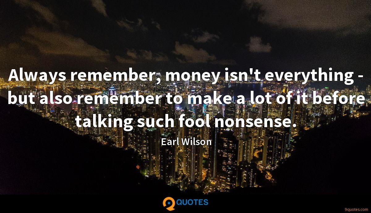 Always remember, money isn't everything - but also remember to make a lot of it before talking such fool nonsense.