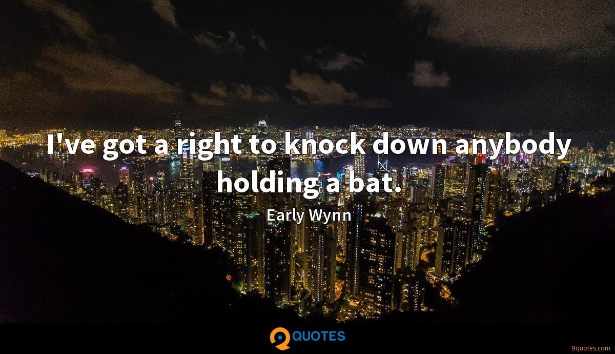 I've got a right to knock down anybody holding a bat.