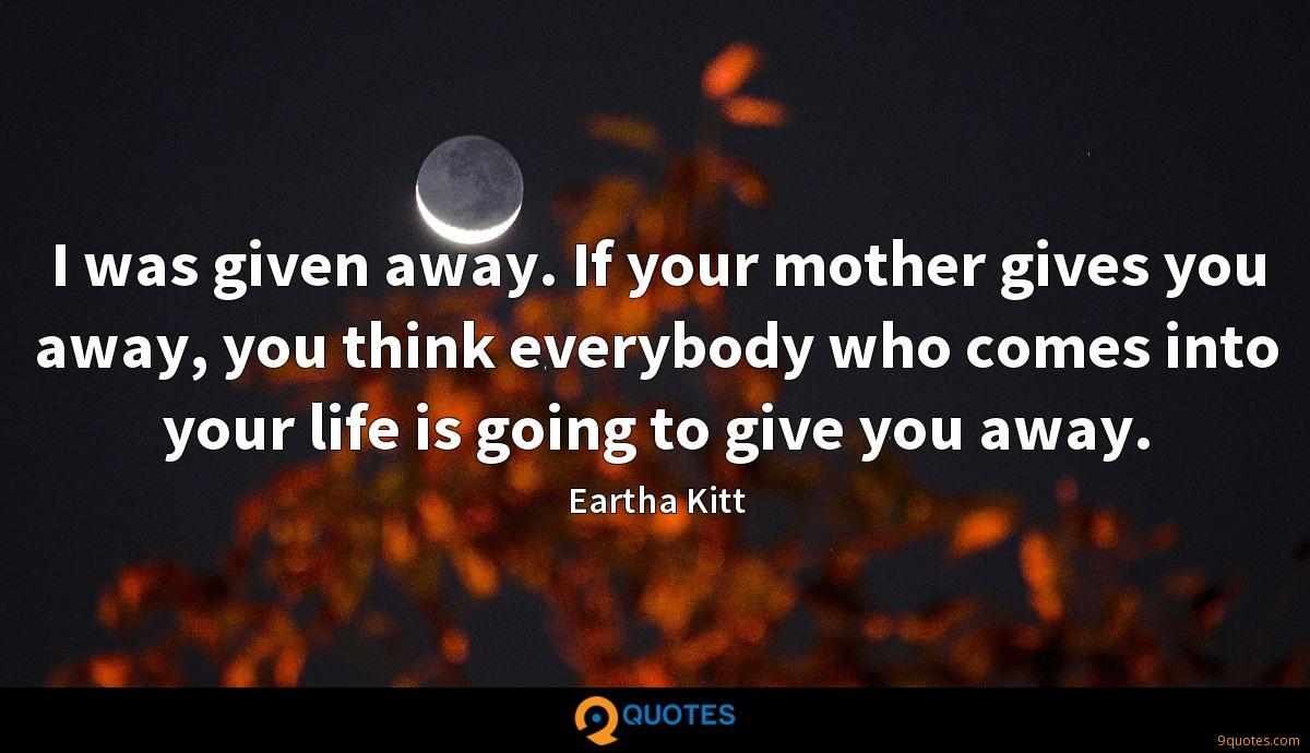 I was given away. If your mother gives you away, you think everybody who comes into your life is going to give you away.