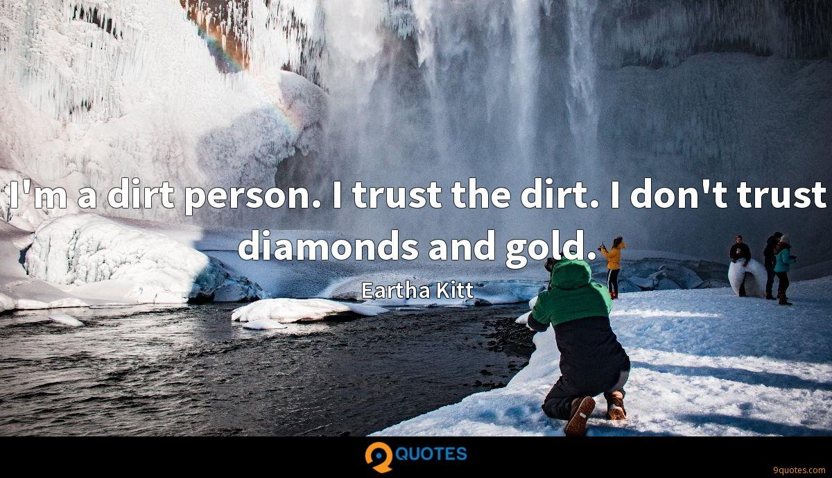 I'm a dirt person. I trust the dirt. I don't trust diamonds and gold.