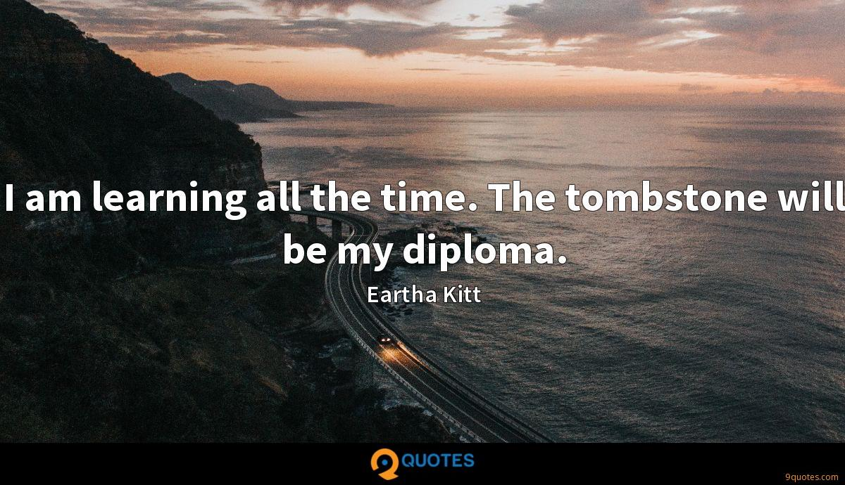 I am learning all the time. The tombstone will be my diploma.